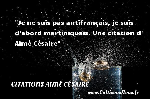 Je ne suis pas antifrançais, je suis d abord martiniquais.  Une  citation  d  Aimé Césaire CITATIONS AIMÉ CÉSAIRE - Citations Aimé Césaire