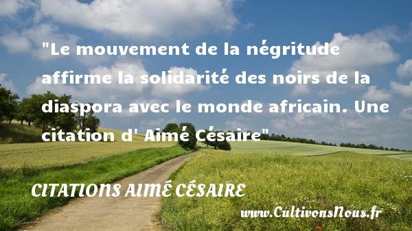 Le mouvement de la négritude affirme la solidarité des noirs de la diaspora avec le monde africain.  Une  citation  d  Aimé Césaire CITATIONS AIMÉ CÉSAIRE - Citations Aimé Césaire - Citation mouvement