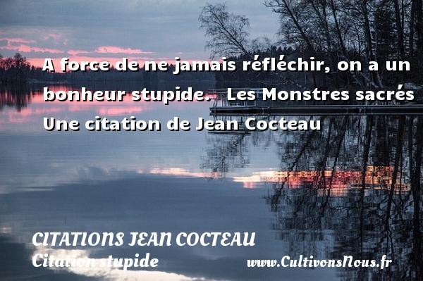 Citations Jean Cocteau - Citation stupide - A force de ne jamais réfléchir, on a un bonheur stupide.    Les Monstres sacrés  Une  citation  de Jean Cocteau CITATIONS JEAN COCTEAU