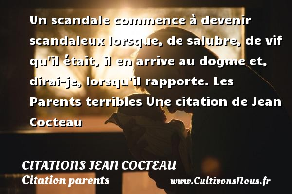 Citations Jean Cocteau - Citation parents - Un scandale commence à devenir scandaleux lorsque,  de salubre, de vif qu il était, il en arrive au dogme et, dirai-je, lorsqu il rapporte.  Les Parents terribles  Une  citation  de Jean Cocteau CITATIONS JEAN COCTEAU