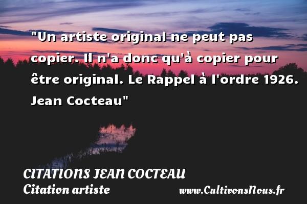 Citations Jean Cocteau - Citation artiste - Un artiste original ne peut pas copier. Il n a donc qu à copier pour être original.  Le Rappel à l ordre 1926. Jean Cocteau   Une citation sur artiste CITATIONS JEAN COCTEAU