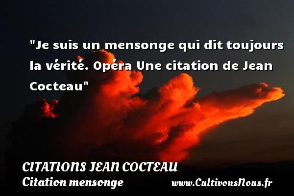 Je suis un mensonge qui dittoujours la vérité.  Opéra  Une  citation  de Jean Cocteau CITATIONS JEAN COCTEAU - Citation mensonge