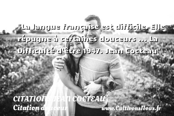 La langue française est difficile. Elle répugne à certaines douceurs ...  La Difficulté d être 1947. Jean Cocteau   Une citation sur la douceur CITATIONS JEAN COCTEAU - Citation douceur
