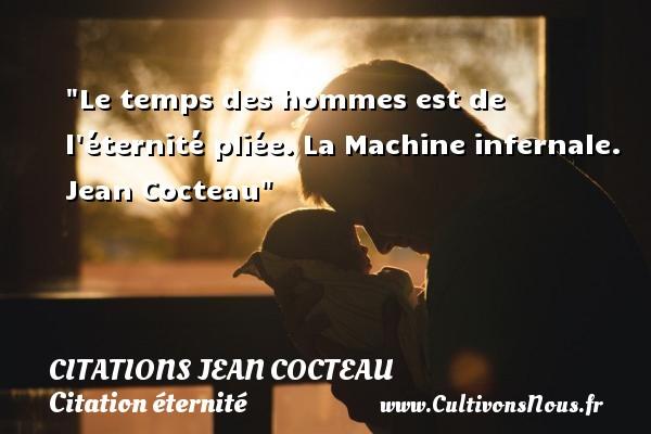 Le temps des hommes est de l éternité pliée.  La Machine infernale. Jean Cocteau   Une citation sur éternité CITATIONS JEAN COCTEAU - Citation éternité