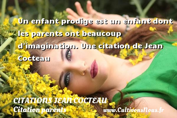 Citations Jean Cocteau - Citation parents - Un enfant prodige est un enfant dont les parents ont beaucoup d imagination.  Une  citation  de Jean Cocteau CITATIONS JEAN COCTEAU
