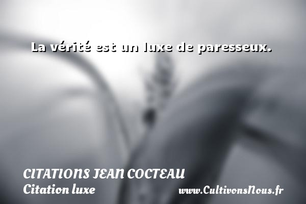Citations Jean Cocteau - Citation luxe - La vérité est un luxe de paresseux.   Une citation de Jean Cocteau CITATIONS JEAN COCTEAU
