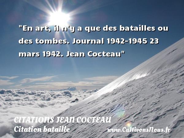 En art, il n y a que des batailles ou des tombes.  Journal 1942-1945 23 mars 1942. Jean Cocteau   Une citation sur bataille CITATIONS JEAN COCTEAU - Citation bataille