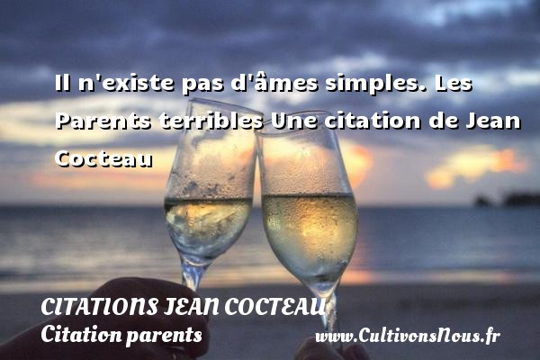 Citations Jean Cocteau - Citation parents - Il n existe pas d âmes simples.  Les Parents terribles  Une  citation  de Jean Cocteau CITATIONS JEAN COCTEAU