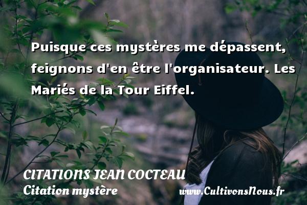 Citations Jean Cocteau - Citation mystère - Puisque ces mystères me dépassent, feignons d en être l organisateur.  Les Mariés de la Tour Eiffel.   Une citation de Jean Cocteau CITATIONS JEAN COCTEAU