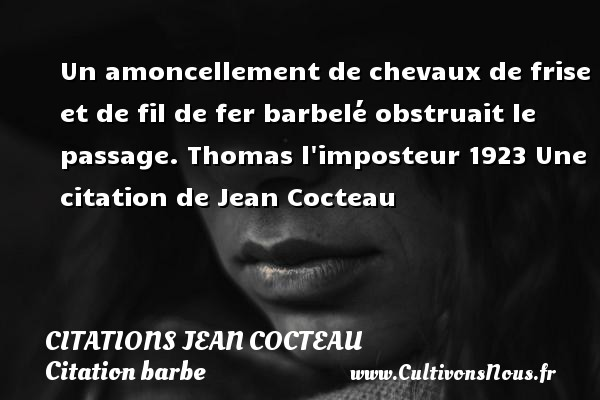 Un amoncellement de chevaux de frise et de fil de fer barbelé obstruait le passage.  Thomas l imposteur 1923  Une  citation  de Jean Cocteau CITATIONS JEAN COCTEAU - Citation barbe