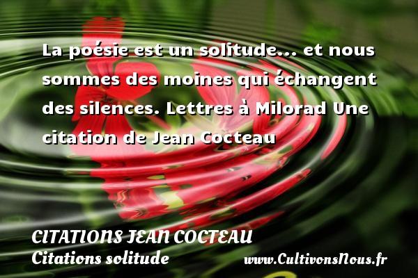Citations Jean Cocteau - Citations solitude - La poésie est un solitude... et nous sommes des moines qui échangent des silences.  Lettres à Milorad  Une  citation  de Jean Cocteau CITATIONS JEAN COCTEAU
