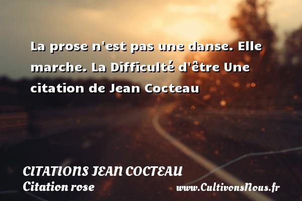 La prose n est pas une danse. Elle marche.  La Difficulté d être  Une  citation  de Jean Cocteau CITATIONS JEAN COCTEAU - Citation rose