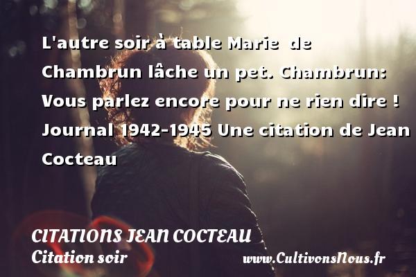 Citations Jean Cocteau - Citation soir - L autre soir à table Marie de Chambrun lâche un pet. Chambrun: Vous parlez encore pour ne rien dire !    Journal 1942-1945  Une  citation  de Jean Cocteau CITATIONS JEAN COCTEAU