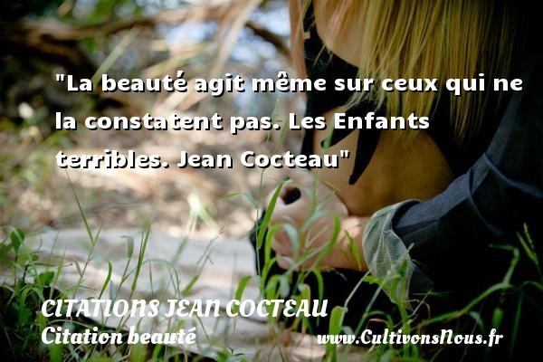 Citations Jean Cocteau - Citation beauté - La beauté agit même sur ceux qui ne la constatent pas.  Les Enfants terribles. Jean Cocteau   Une citation sur la beauté CITATIONS JEAN COCTEAU