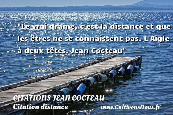Citations Jean Cocteau - Citation distance - Le vrai drame, c est la distance et que les êtres ne se connaissent pas.  L Aigle à deux têtes. Jean Cocteau   Une citation sur la distance CITATIONS JEAN COCTEAU
