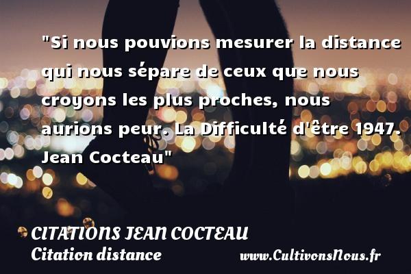 Citations Jean Cocteau - Citation distance - Si nous pouvions mesurer la distance qui nous sépare de ceux que nous croyons les plus proches, nous aurions peur.  La Difficulté d être 1947. Jean Cocteau   Une citation sur la distance CITATIONS JEAN COCTEAU