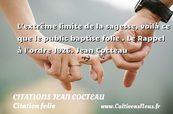 Citations Jean Cocteau - Citation folie - L extrême limite de la sagesse, voilà ce que le public baptise folie .  Le Rappel à l ordre 1926. Jean Cocteau CITATIONS JEAN COCTEAU