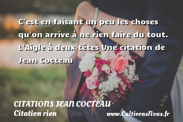 Citations Jean Cocteau - Citation rien - C est en faisant un peu les choses qu on arrive à ne rien faire du tout.  L Aigle à deux têtes  Une  citation  de Jean Cocteau CITATIONS JEAN COCTEAU