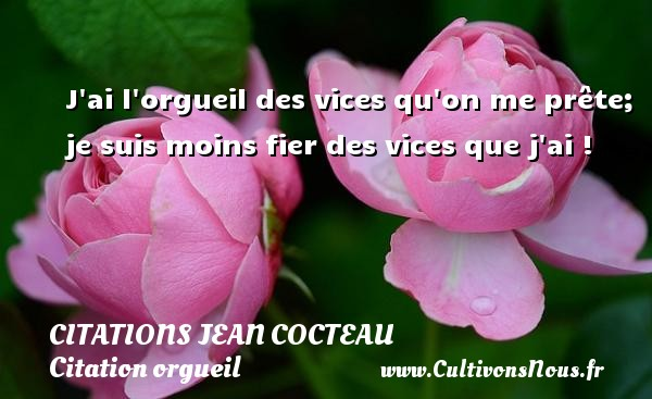 J ai l orgueil des vices qu on me prête; je suis moins fier des vices que j ai !   Une citation de Jean Cocteau CITATIONS JEAN COCTEAU - Citation orgueil