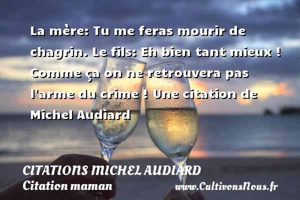 Citations Michel Audiard - Citation maman - La mère: Tu me feras mourir de chagrin. Le fils: Eh bien tant mieux ! Comme ça on ne retrouvera pas l arme du crime !  Une  citation  de Michel Audiard CITATIONS MICHEL AUDIARD