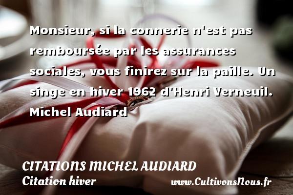 Citations Michel Audiard - Citation hiver - Monsieur, si la connerie n est pas remboursée par les assurances sociales, vous finirez sur la paille.  Un singe en hiver 1962 d Henri Verneuil. Michel Audiard CITATIONS MICHEL AUDIARD
