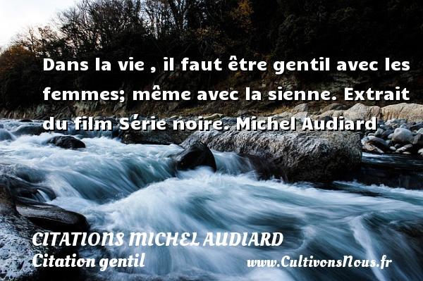 Citations Michel Audiard - Citation gentil - Dans la vie , il faut être gentil avec les femmes; même avec la sienne.  Extrait du film Série noire. Michel Audiard CITATIONS MICHEL AUDIARD