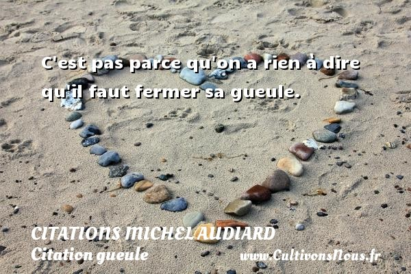 Citations Michel Audiard - Citation gueule - C est pas parce qu on a rien à dire qu il faut fermer sa gueule.   Une citation de Michel Audiard CITATIONS MICHEL AUDIARD
