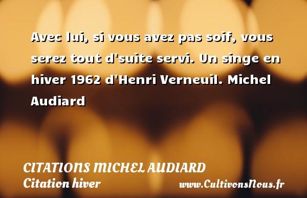 Citations Michel Audiard - Citation hiver - Avec lui, si vous avez pas soif, vous serez tout d suite servi.  Un singe en hiver 1962 d Henri Verneuil. Michel Audiard CITATIONS MICHEL AUDIARD
