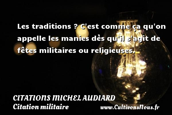Les traditions ? C est comme ça qu on appelle les manies dès qu il s agit de fêtes militaires ou religieuses.   Une citation de Michel Audiard CITATIONS MICHEL AUDIARD - Citation militaire