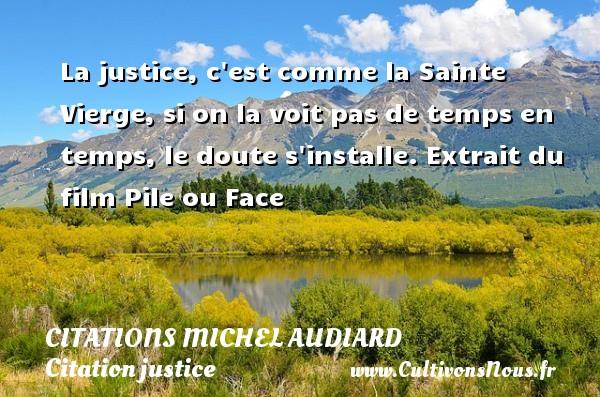 La justice, c est comme la Sainte Vierge, si on la voit pas de temps en temps, le doute s installe.  Extrait du film Pile ou Face   Une citation de Michel Audiard CITATIONS MICHEL AUDIARD - Citation justice