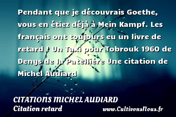 Pendant que je découvrais Goethe, vous en étiez déjà à Mein Kampf. Les français ont toujours eu un livre de retard !  Un Taxi pour Tobrouk 1960 de Denys de la Patellière  Une  citation  de Michel Audiard CITATIONS MICHEL AUDIARD - Citation retard