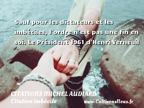 Sauf pour les dictateurs et les imbéciles, l ordre n est pas une fin en soi.  Le Président 1961 d Henri Verneuil   Une citation de Michel Audiard CITATIONS MICHEL AUDIARD - Citation imbécile