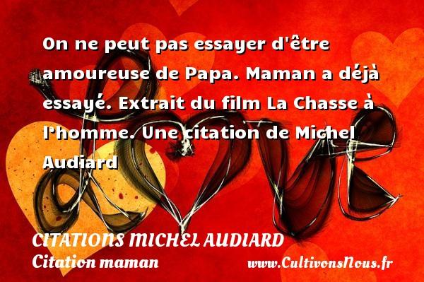 Citations Michel Audiard - Citation maman - On ne peut pas essayer d être amoureuse de Papa. Maman a déjà essayé.  Extrait du film La Chasse à l'homme. Une  citation  de Michel Audiard CITATIONS MICHEL AUDIARD
