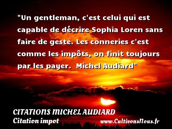 Un gentleman, c est celui qui est capable de décrire Sophia Loren sans faire de geste. Les conneries c est comme les impôts, on finit toujours par les payer.   Michel Audiard   Une citation sur l impôt CITATIONS MICHEL AUDIARD - Citation impot