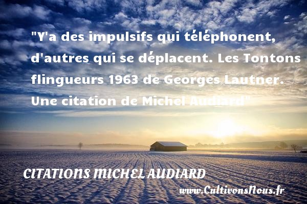 Y a des impulsifs qui téléphonent, d autres qui se déplacent.  Les Tontons flingueurs 1963 de Georges Lautner. Une  citation  de Michel Audiard CITATIONS MICHEL AUDIARD - Citation téléphone