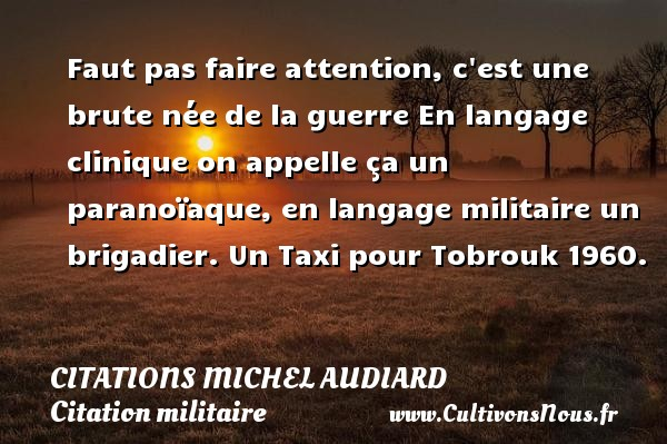 Faut pas faire attention, c est une brute née de la guerre En langage clinique on appelle ça un paranoïaque, en langage militaire un brigadier.  Un Taxi pour Tobrouk 1960.   Une citation de Michel Audiard CITATIONS MICHEL AUDIARD - Citation militaire