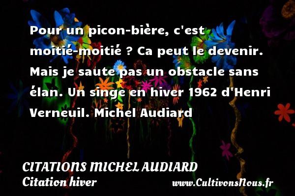 Citations Michel Audiard - Citation hiver - Pour un picon-bière, c est moitié-moitié ? Ca peut le devenir. Mais je saute pas un obstacle sans élan.  Un singe en hiver 1962 d Henri Verneuil. Michel Audiard CITATIONS MICHEL AUDIARD