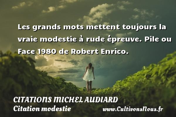 Les grands mots mettent toujours la vraie modestie à rude épreuve.  Pile ou Face 1980 de Robert Enrico.   Une citation de Michel Audiard CITATIONS MICHEL AUDIARD - Citation modestie