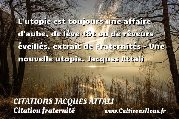 L utopie est toujours une affaire d aube, de lève-tôt ou de rêveurs éveillés.  extrait de Fraternités - Une nouvelle utopie. Jacques Attali CITATIONS JACQUES ATTALI - Citation fraternité