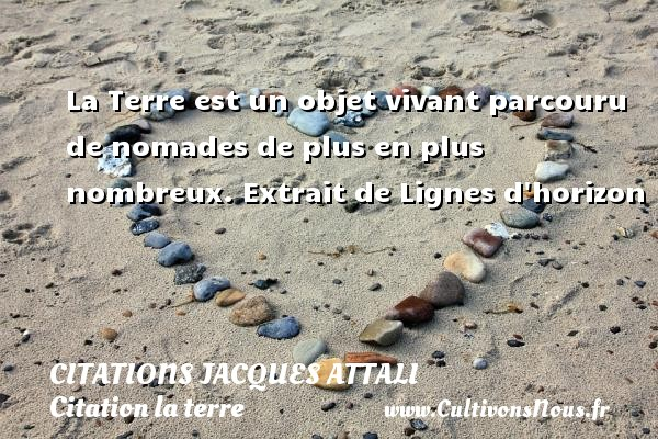 Citations Jacques Attali - Citation la terre - La Terre est un objet vivant parcouru de nomades de plus en plus nombreux.  Extrait de Lignes d horizon   Une citation de Jacques Attali CITATIONS JACQUES ATTALI