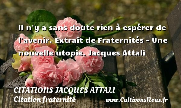 Citations Jacques Attali - Citation fraternité - Il n y a sans doute rien à espérer de l avenir.  Extrait de Fraternités - Une nouvelle utopie. Jacques Attali CITATIONS JACQUES ATTALI