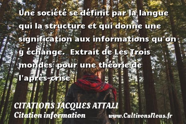 Citations Jacques Attali - Citation information - Une société se définit par la langue qui la structure et qui donne une signification aux informations qu on y échange.   Extrait de Les Trois mondes pour une théorie de l après-crise   Une citation de Jacques Attali CITATIONS JACQUES ATTALI