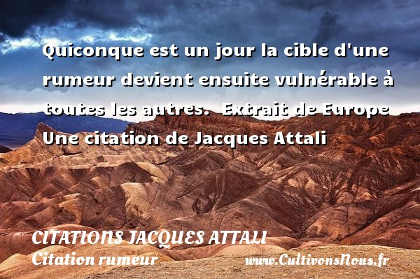 Quiconque est un jour la cible d une rumeur devient ensuite vulnérable à toutes les autres.   Extrait de Europe   Une  citation  de Jacques Attali CITATIONS JACQUES ATTALI - Citation rumeur