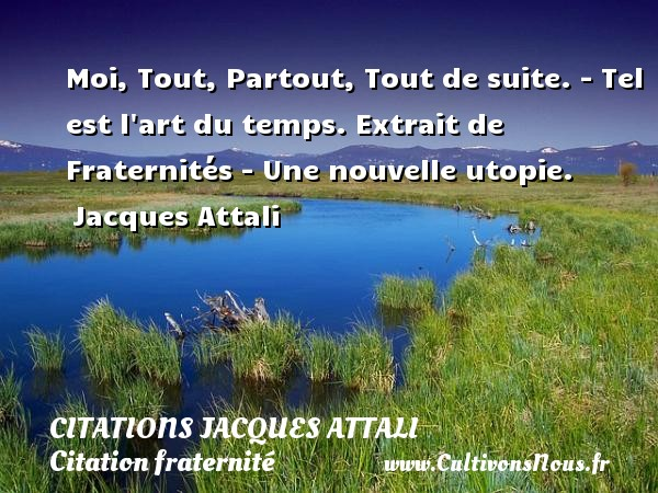Citations Jacques Attali - Citation fraternité - Moi, Tout, Partout, Tout de suite. - Tel est l art du temps.  Extrait de Fraternités - Une nouvelle utopie.  Jacques Attali CITATIONS JACQUES ATTALI