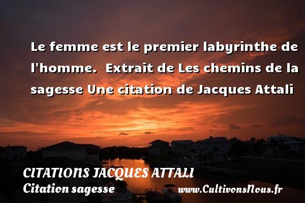 Citations Jacques Attali - Citation sagesse - Le femme est le premier labyrinthe de l homme.   Extrait de Les chemins de la sagesse  Une  citation  de Jacques Attali CITATIONS JACQUES ATTALI