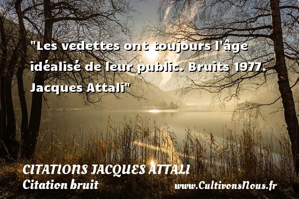 Les vedettes ont toujours l âge idéalisé de leur public.  Bruits 1977. Jacques Attali   Une citation sur le bruit CITATIONS JACQUES ATTALI - Citation bruit