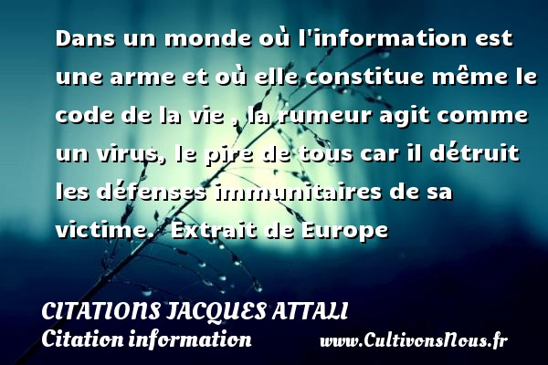 Dans un monde où l information est une arme et où elle constitue même le code de la vie , la rumeur agit comme un virus, le pire de tous car il détruit les défenses immunitaires de sa victime.   Extrait de Europe   Une citation de Jacques Attali CITATIONS JACQUES ATTALI - Citation information
