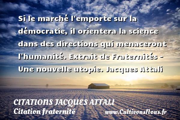 Citations Jacques Attali - Citation fraternité - Si le marché l emporte sur la démocratie, il orientera la science dans des directions qui menaceront l humanité.  Extrait de Fraternités - Une nouvelle utopie. Jacques Attali CITATIONS JACQUES ATTALI
