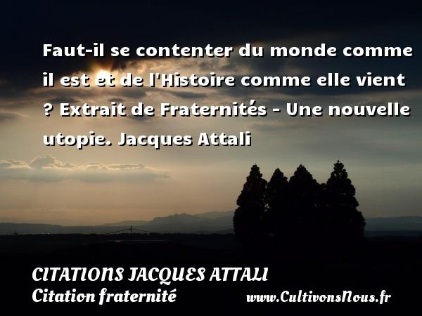 Citations Jacques Attali - Citation fraternité - Faut-il se contenter du monde comme il est et de l Histoire comme elle vient ?  Extrait de Fraternités - Une nouvelle utopie. Jacques Attali CITATIONS JACQUES ATTALI