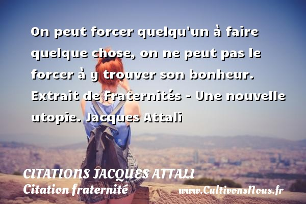 On peut forcer quelqu un à faire quelque chose, on ne peut pas le forcer à y trouver son bonheur.  Extrait de Fraternités - Une nouvelle utopie. Jacques Attali CITATIONS JACQUES ATTALI - Citation fraternité